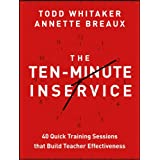 The Ten-Minute Inservice: 40 Quick Training Sessions that Build Teacher Effectiveness ~ Todd Whitaker