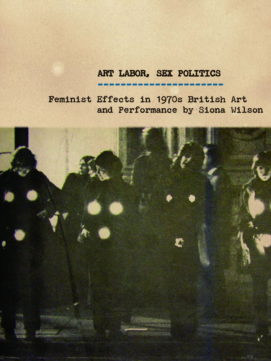 Siona Wilson, Art Labor, Sex Politics: Feminist Effects in British Art and Performance