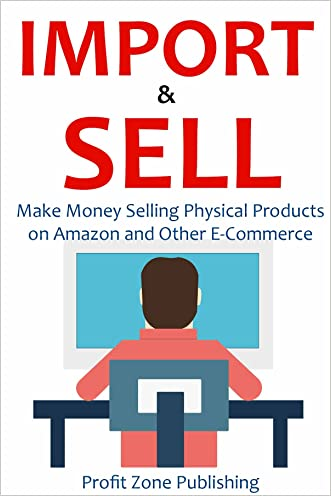 IMPORT & SELL: Make Money Selling Physical Products on Amazon and Other E-Commerce Store
