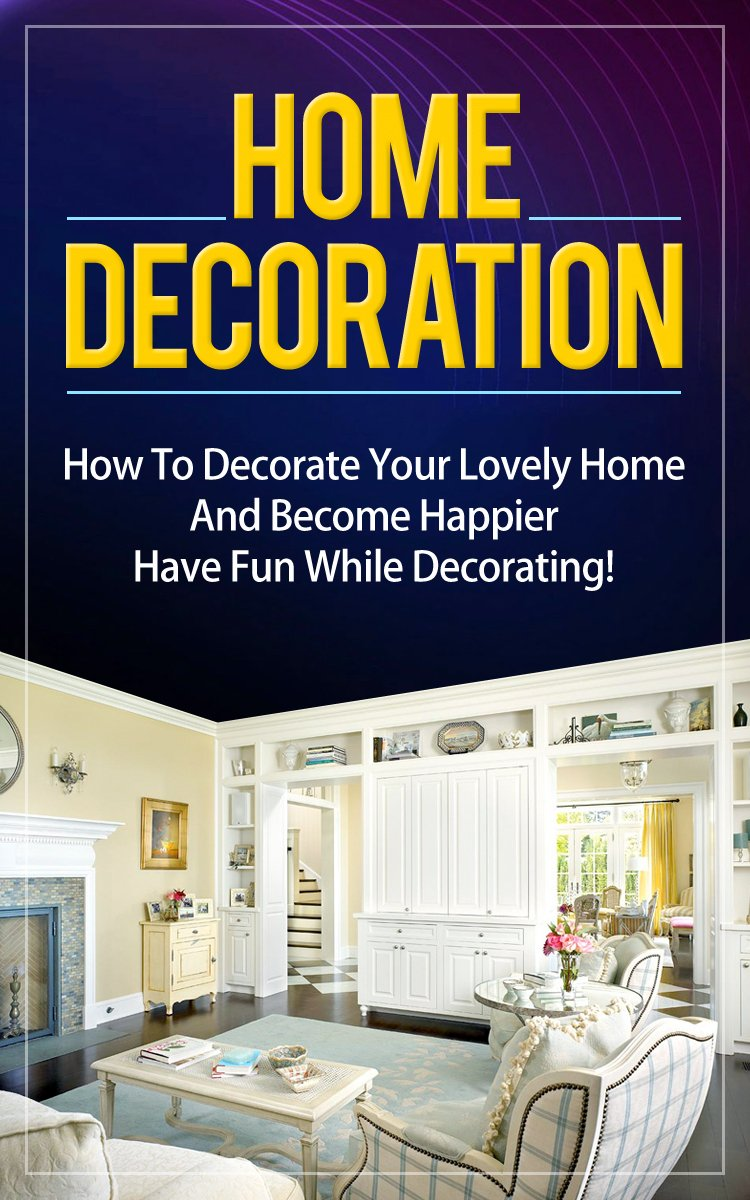 Home Decoration: How To Decorate Your Lovely Home And Become Happier. Have Fun While Decorating! by Alex Kovalevskiy