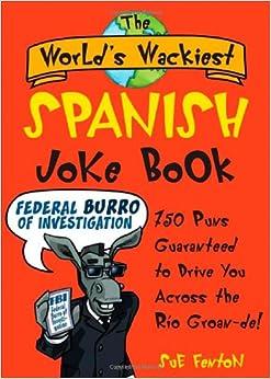 The World's Wackiest Spanish Joke Book: 500 Puns Guaranteed to Drive