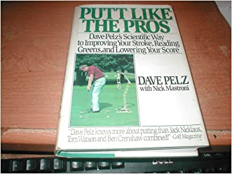 Putt Like the Pros: Dave Pelz's Scientific Way to Improving Your Stroke, Reading Greens, and Lowering Your Score written by Dave Pelz