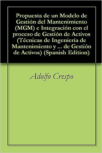 Propuesta de un Modelo de Gestión del Mantenimiento (MGM) e Integración con el proceso de Gestión de Activos (Técnicas de Ingeniería de Mantenimiento y ... Gestión  de Activos nº 1) (Spanish Edition)