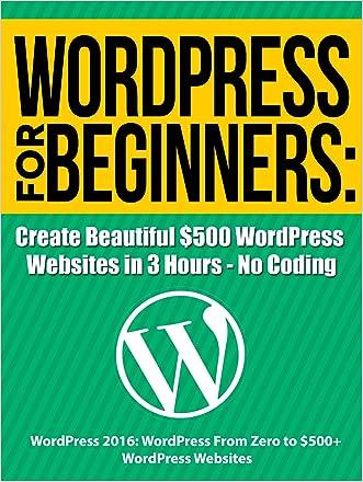 WordPress For Beginners: Create Beautiful $500 WordPress Websites in 3 Hours - No Coding: WordPress 2016: WordPress From Zero to $500+ WordPress Websites (WordPress Profit Formula)