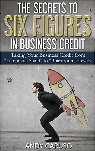 """The Secrets to Six Figures in Business Credit: Taking Your Business Credit from """"Lemonade Stand"""" to """"Boardroom"""" Levels"""