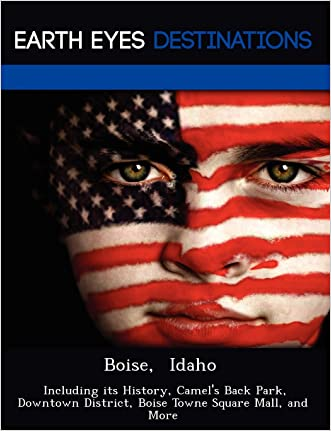 Boise,  Idaho: Including its History, Camel's Back Park, Downtown District, Boise Towne Square Mall, and More written by Danielle Brown