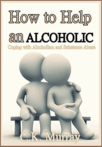 How to Help an Alcoholic: Coping with Alcoholism and Substance Abuse (Help an Alcoholic Spouse, Alcoholic Family Member, Friend or Addict) (Coping with ... Husband, Dependence, Domestic Abuse)