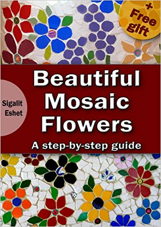 Beautiful Mosaic Flowers - A step-by-step guide (Art and crafts Book 3) written by Sigalit Eshet