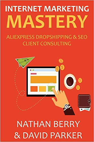 INTERNET MARKETING MASTERY 2016: ALIEXPRESS DROPSHIPPING & SEO CLIENT CONSULTING written by Nathan Berry