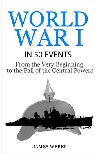 World War 1: World War I in 50 Events: From the Very Beginning to the Fall of the Central Powers (War Books, World War 1 Books, War History) (History in 50 Events Series) written by James Weber