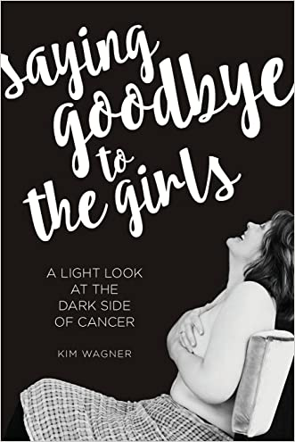 Saying Goodbye to the Girls: A Light Look at the Dark Side of Cancer written by Kim Wagner