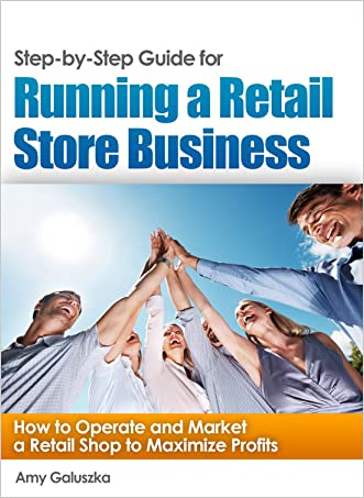 Step-by-Step Guide for Running a Retail Store Business: How to Operate and Market a Retail Shop to Maximize Profits