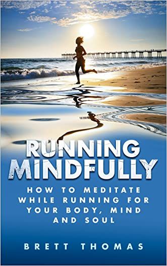 Running Mindfully: How to Meditate While Running for Your Body, Mind and Soul (Tibetan Buddhism, Mindful Running) written by Brett Thomas