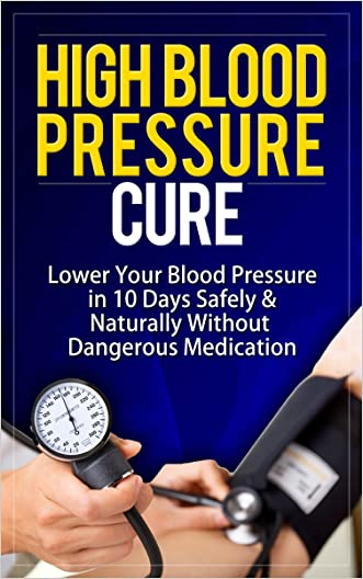 High Blood Pressure Cure: How To Lower Blood Pressure Naturally in 30 Days (Alternative Medicine, Natural Cures, Natural Remedies, High Blood Pressure ... Cures for High Blood Pressure, High Bl)