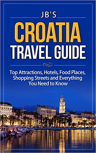 Croatia Travel Guide: Getting Around, Top Attractions, Hotels, Food & Drinks, Things To Do & See, Events And Everything You Need To Know (JB's Travel Guides) written by JB%27s