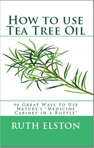 """How to Use Tea Tree Oil - 90 Great Ways to Use Natures """"Medicine Cabinet in a Bottle"""" - Acne, Boils, Head Lice, Nail Fungus, Ringworm, Skin Tags, - Health ... Dilutions and Lots More! (What Is? Book 2)"""
