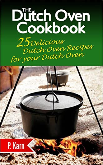 The Dutch Oven Cookbook: 25 Delicious Dutch Oven Recipes for your Dutch Oven written by P. Karn