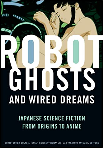 Robot Ghosts and Wired Dreams: Japanese Science Fiction from Origins to Anime written by Christopher Bolton