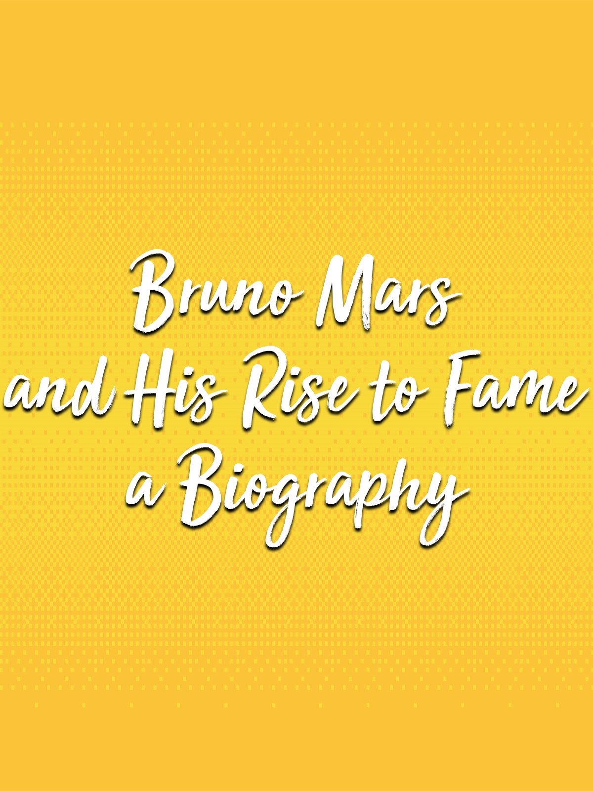 Bruno Mars and His Rise to Fame a Biography