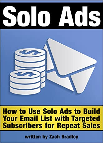 Solo Ads: Discover How to Use Solo Ads to Build Your Email List with Targeted Subscribers for Repeat Sales - ( Email List Building With Solo Ads )