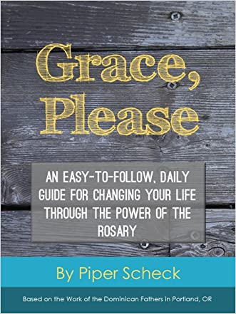 Grace, Please: An Easy-to-Follow, Daily Guide for Changing Your Life through the Power of the Rosary written by Piper Scheck
