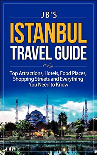 Istanbul Travel Guide: Top Attractions, Hotels, Food Places, Shopping Streets, and Everything You Need to Know (JB's Travel Guides)