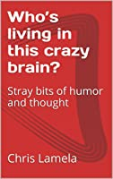 Who's living in this crazy brain?: Stray bits of humor and thought [Kindle Edition]