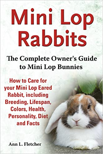 Mini Lop Rabbits: The Complete Owner's Guide to Mini Lop Bunnies, How to Care for your Mini Lop Eared Rabbit, including Breeding, Lifespan, Colors, Health, Personality, Diet and Facts