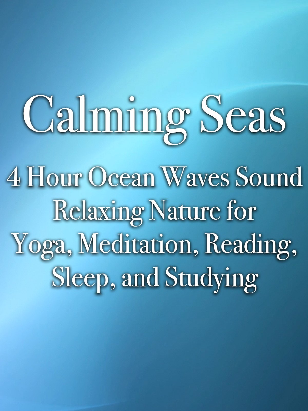 Calming Seas 4 Hour Ocean Waves Sound Relaxing Nature for Yoga, Meditation, Reading, Sleep, and Studying