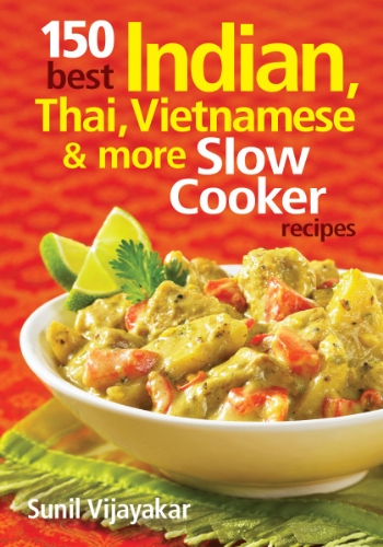 150 Best Indian, Thai, Vietnamese and More Slow Cooker Recipes by Sunil Vijayakar