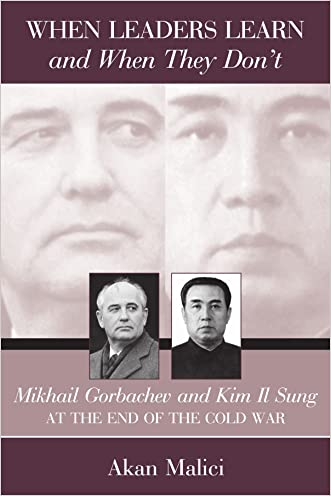 When Leaders Learn and When They Don't: Mikhail Gorbachev and Kim Il Sung at the End of the Cold War (Suny Series in Global Politics) (Suny Series in Global Politics (Paperback)) written by Akan Malici