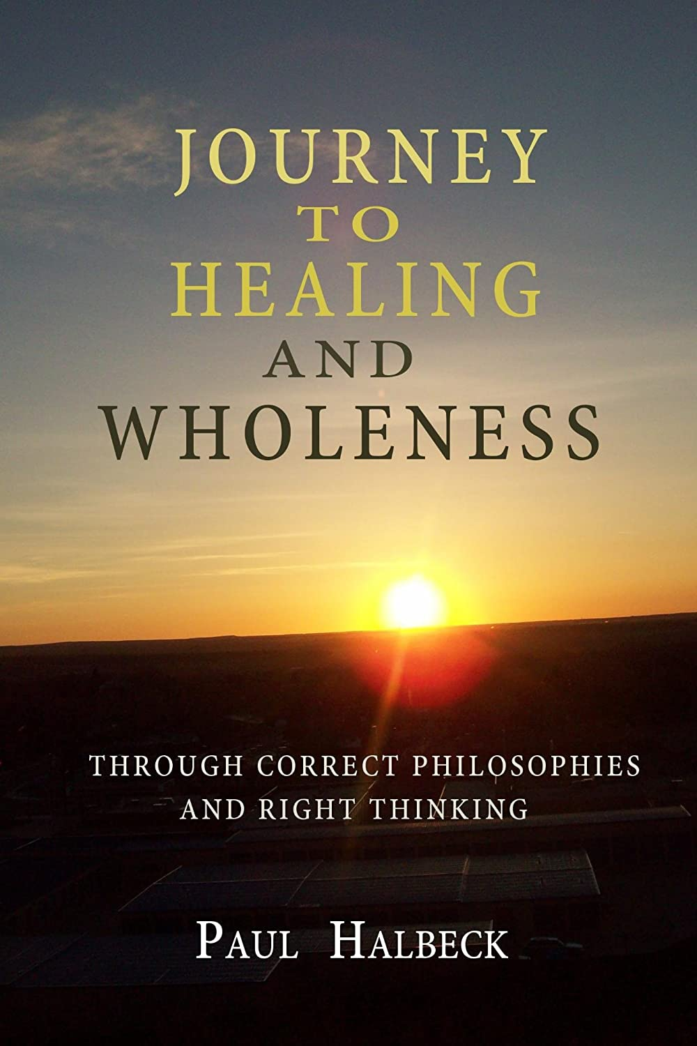 Journey to healing and wholeness: Through correct philosophies and right thinking by Paul Halbeck