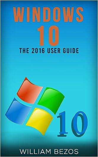 Windows 10 Guide: The 2016 User Guide (Windows 10 User Guide, Windows 10 Manual, Windows 10 Books, Windows 10) written by William Bezos
