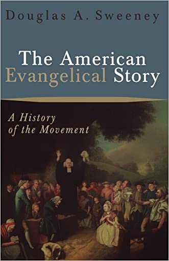 The American Evangelical Story: A History of the Movement written by Douglas A. Sweeney