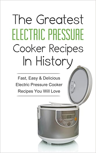 The Greatest Electric Pressure Cooker Recipes In History: Fast, Easy & Delicious Electric Pressure Cooker Recipes You Will Love written by Sonia Maxwell