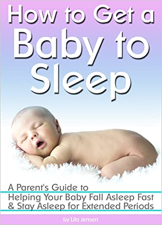 How to Get a Baby to Sleep: A Parent's Guide to Helping Your Baby Fall Asleep Fast - and Stay Asleep for Extended Periods