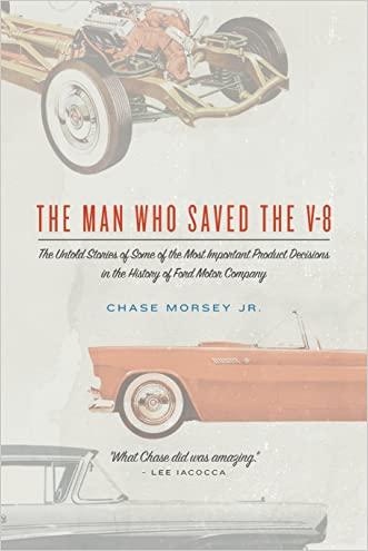 The Man Who Saved the V-8: The Untold Stories of Some of the Most Important Product Decisions in the History of Ford Motor Company written by Chase Morsey Jr.