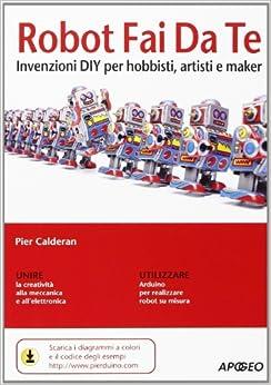 Robot fai da te. Invenzioni DIY per hobbisti, artisti e maker (Italian