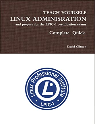 Teach Yourself Linux Administration and Prepare for the LPIC-1 Certification Exams: Complete. Quick. written by David Clinton
