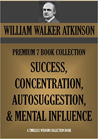 WILLIAM WALKER ATKINSON PREMIUM 7 BOOK COLLECTION: SUCCESS, CONCENTRATION, AUTOSUGGESTION & MENTAL INFLUENCE (Timeless Wisdom Collection 160)
