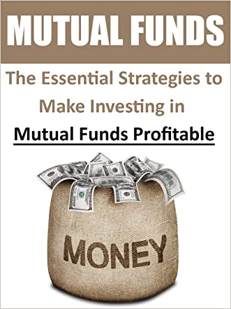 Mutual Funds: The Essential Strategies to Make Investing in Mutual Funds Profitable (Mutual Funds, Stocks for Beginners, Day Trading, Options Trading, ... Stocks and Investing, Stock Market)
