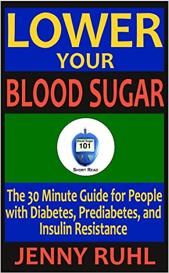 Lower Your Blood Sugar: The 30 Minute Guide for People with Diabetes, Prediabetes, and Insulin Resistance (Blood Sugar 101 Short Reads) written by Jenny Ruhl