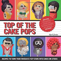 Top of the Cake Pops: Recipes to Turn your Favorite Pop Stars into Cakes on Sticks