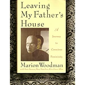 Leaving my Father's House: A Journey to Conscious Femininity – Marion Woodman