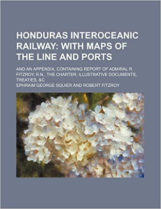 Honduras interoceanic railway;  with maps of the line and ports. and an appendix, containing report of Admiral R. Fitzroy, R.N., the charter, illustrative documents, treaties, &c
