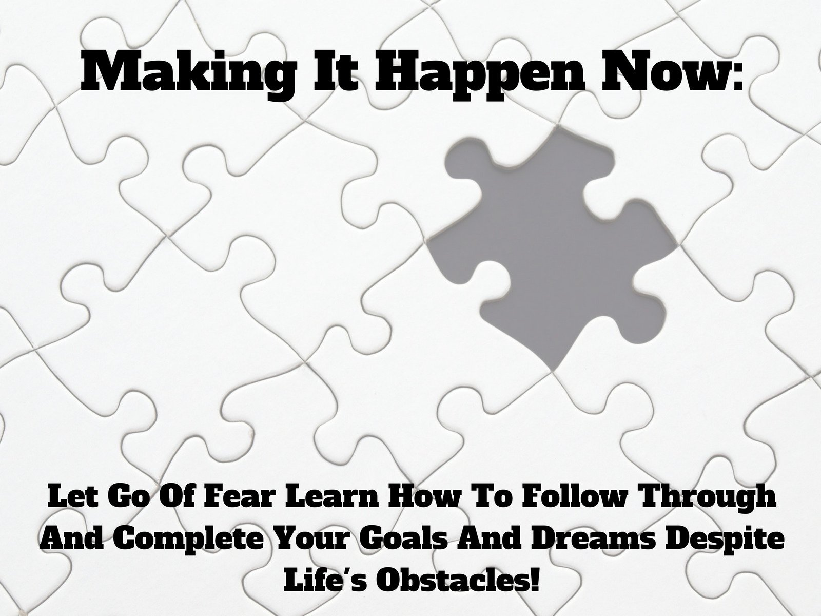 Making It Happen Now: Let Go Of Fear Learn How To Follow Through And Complete Your Goals And Dreams Despite Life's Obstacles! - Season 1