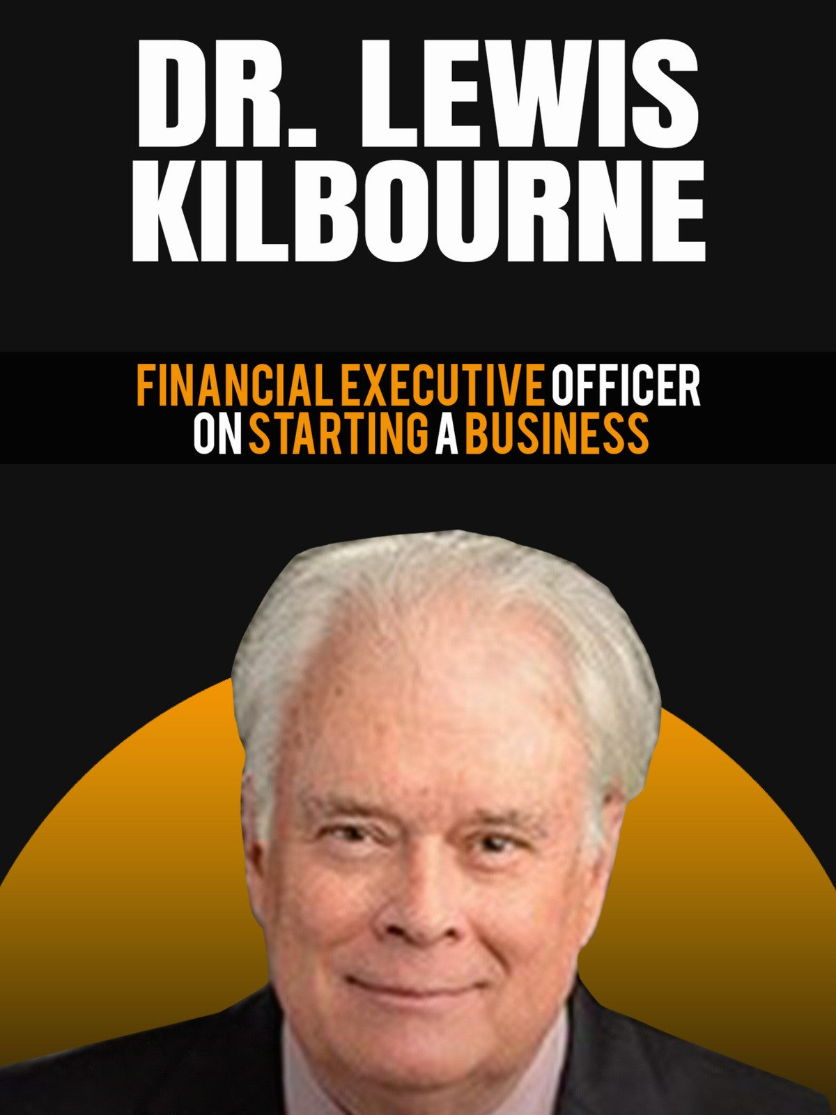 Dr. Lewis Kilbourne: Financial Executive Officer On Starting A Business