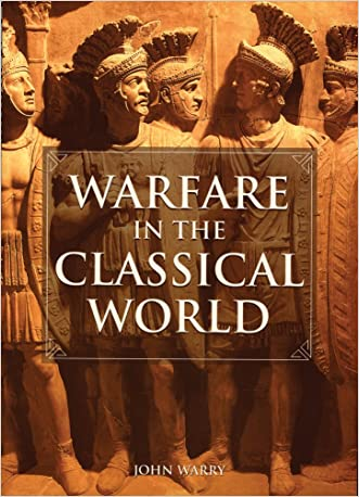 Warfare in the Classical World: An Illustrated Encyclopedia of Weapons, Warriors and Warfare in the Ancient Civilizations of Greece and Rome written by John Warry