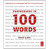 Photography in 100 Words: Exploring the Art of Photography with Fifty of its Greatest Masters ~ David Clark