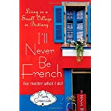 I'll Never Be French (no matter what I do): Living in a Small Village in Brittany ~ Mark Greenside